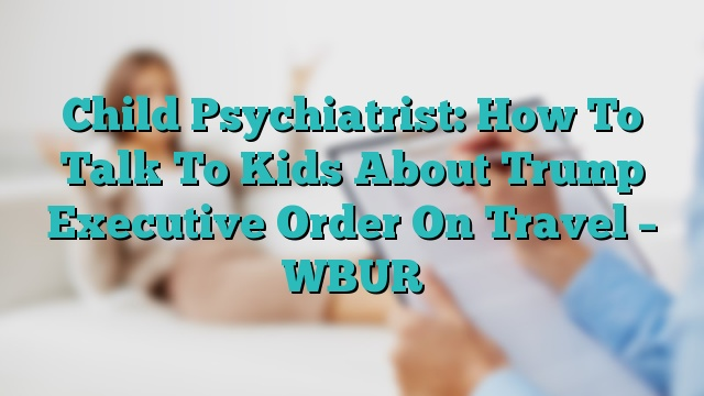 Child Psychiatrist How To Talk To Kids >> Child Psychiatrist How To Talk To Kids About Trump Executive Order
