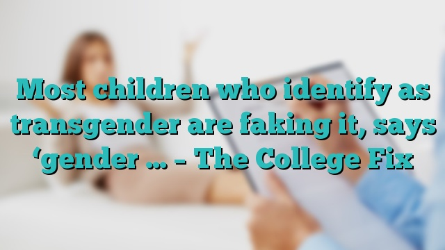 Most children who identify as transgender are faking it