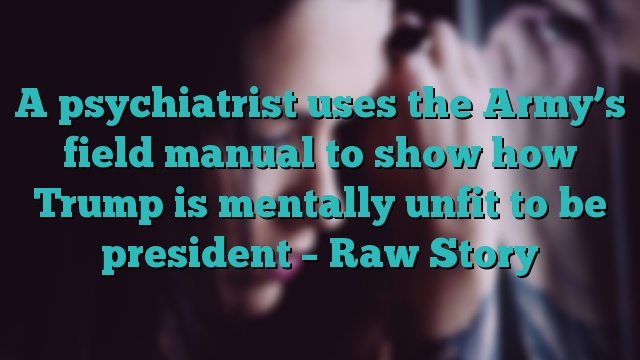 A psychiatrist uses the Army's field manual to show how Trump is mentally unfit to be president – Raw Story