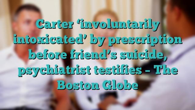 Carter 'involuntarily intoxicated' by prescription before friend's suicide, psychiatrist testifies – The Boston Globe