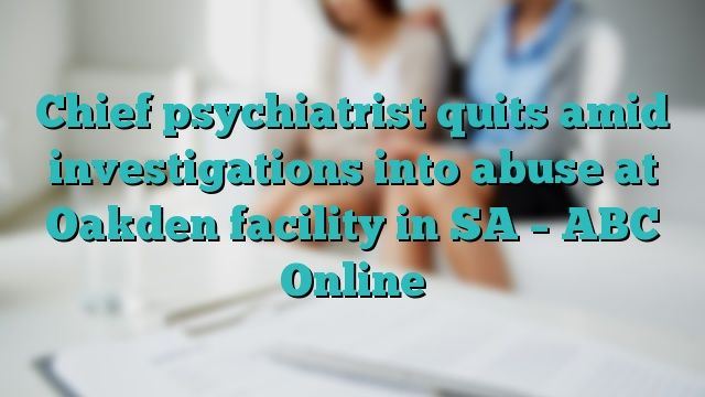 Chief psychiatrist quits amid investigations into abuse at Oakden facility in SA – ABC Online