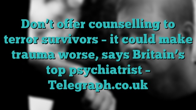 Don't offer counselling to terror survivors – it could make trauma worse, says Britain's top psychiatrist – Telegraph.co.uk