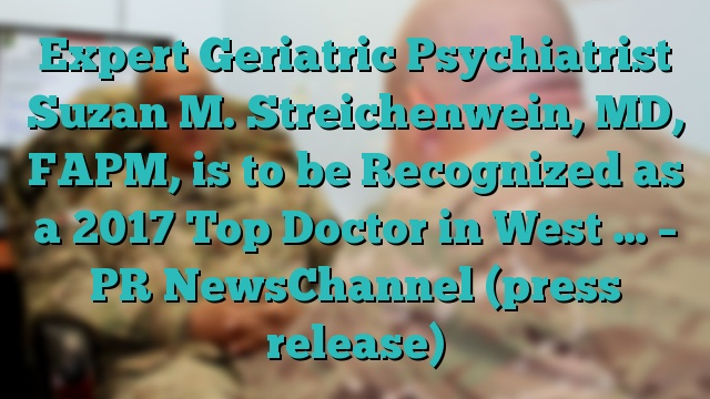 Expert Geriatric Psychiatrist Suzan M. Streichenwein, MD, FAPM, is to be Recognized as a 2017 Top Doctor in West … – PR NewsChannel (press release)