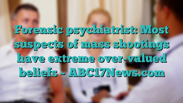 Forensic psychiatrist: Most suspects of mass shootings have extreme over-valued beliefs – ABC17News.com
