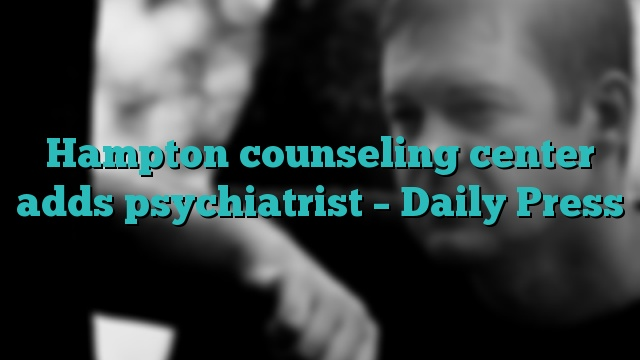 Hampton counseling center adds psychiatrist – Daily Press