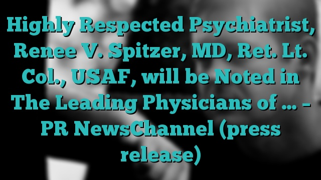 Highly Respected Psychiatrist, Renee V. Spitzer, MD, Ret. Lt. Col., USAF, will be Noted in The Leading Physicians of … – PR NewsChannel (press release)