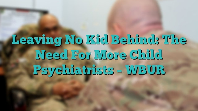 Leaving No Kid Behind: The Need For More Child Psychiatrists – WBUR