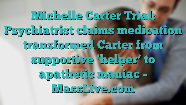 Michelle Carter Trial: Psychiatrist claims medication transformed Carter from supportive 'helper' to apathetic maniac – MassLive.com