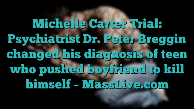 Michelle Carter Trial: Psychiatrist Dr. Peter Breggin changed his diagnosis of teen who pushed boyfriend to kill himself – MassLive.com