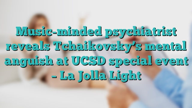 Music-minded psychiatrist reveals Tchaikovsky's mental anguish at UCSD special event – La Jolla Light