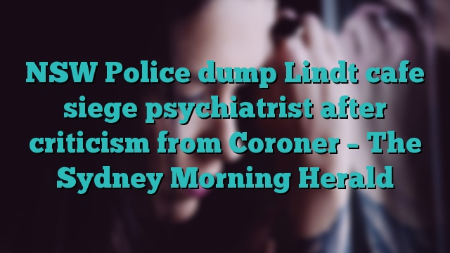 NSW Police dump Lindt cafe siege psychiatrist after criticism from Coroner – The Sydney Morning Herald