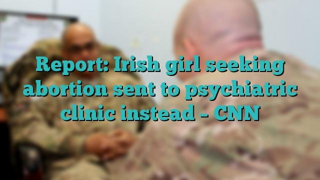 Report: Irish girl seeking abortion sent to psychiatric clinic instead – CNN