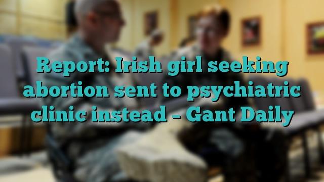 Report: Irish girl seeking abortion sent to psychiatric clinic instead – Gant Daily