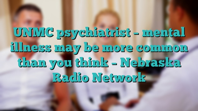 UNMC psychiatrist – mental illness may be more common than you think – Nebraska Radio Network